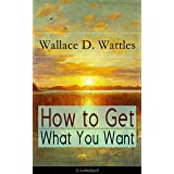How to Get What You Want (Unabridged): From one of The New Thought pioneers, author of The Science of Getting Rich, The Scien