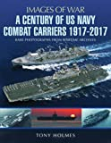 A Century of US Navy Combat Carriers 1917-2017 (Images of War)