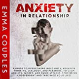 Anxiety in Relationship: A Guide to Overcoming Insecurity, Negative Thinking, Jealousy, and Paranoia, to Calm Anxiety…