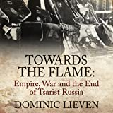 Towards the Flame: Empire, War and the End of Tsarist Russia
