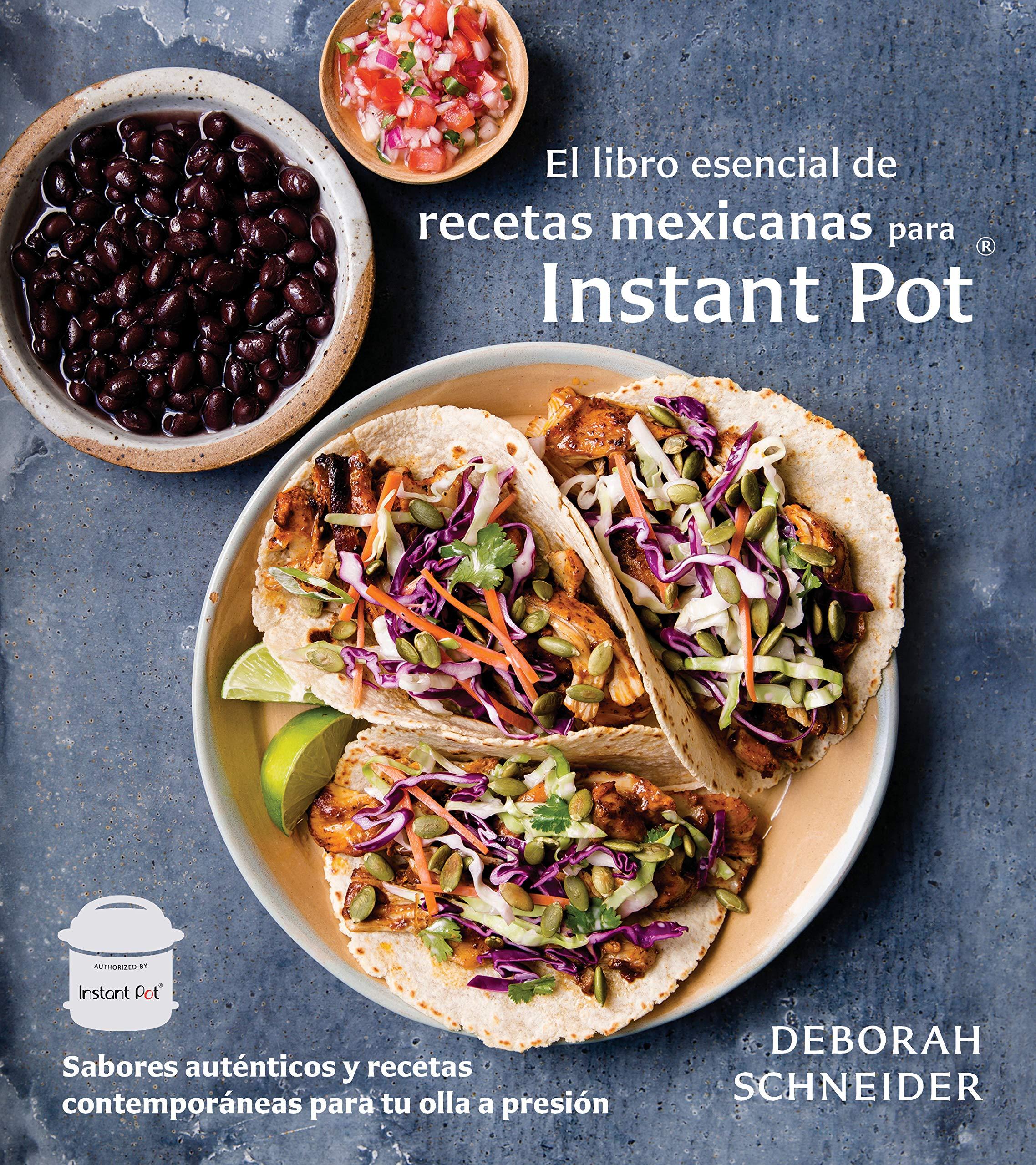 El libro esencial de recetas mexicanas para Instant Pot: Sabores auténticos y recetas contemporáneas para tu olla a presión (Spanish Edition): Deborah ...