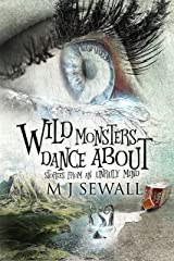 Wild Monsters Dance About: Stories From An Unruly Mind Kindle Edition