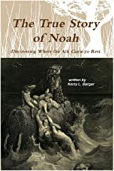 The True Story of Noah: Discovering Where the Ark Came to Rest Kindle Edition
