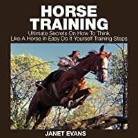 Horse Training: Ultimate Secrets on How to Think like a Horse in Easy Do It Yourself Training Steps