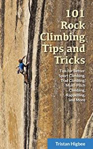101 Rock Climbing Tips and Tricks: Tips for Better Sport Climbing, Trad Climbing, Multi-Pitch Climbing, Rappelling, and More