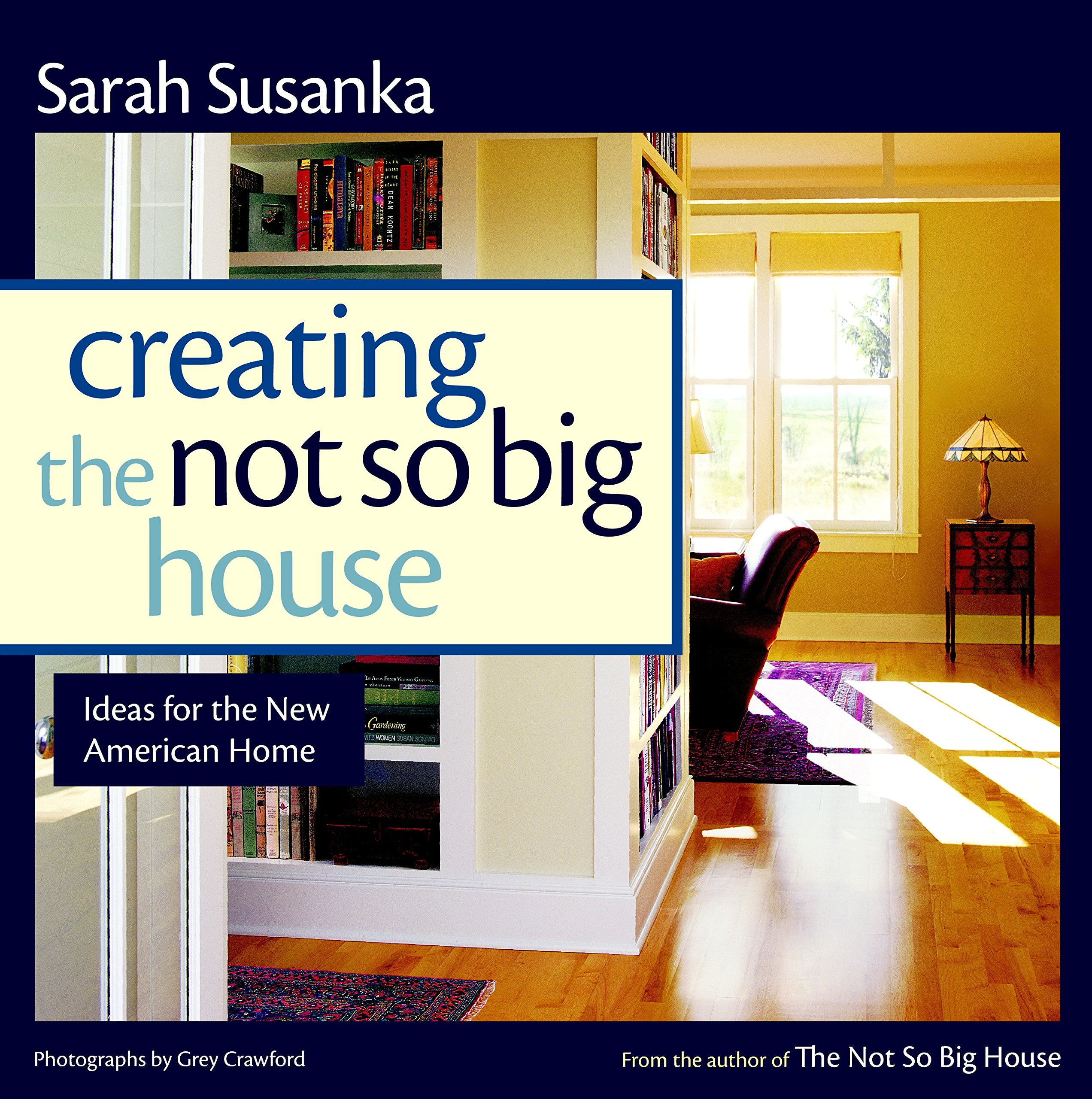 Creating The Not So Big House: Insights And Ideas For The New American Home  (Susanka): Sarah Susanka, Grey Crawford: 9781561586059: Amazon.com: Books