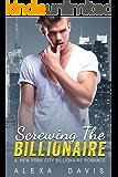 Screwing The Billionaire - A Standalone Alpha Billionaire Romance (New York City Billionaires - Book #1)