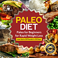 Paleo Diet: Paleo for Beginners for Rapid Weight Loss: Lose Up to 30 Pounds in 30 Days (Paleo Diet Recipes, Paleo Diet Cookbook, Paleo Principles, Paleo) (English Edition)