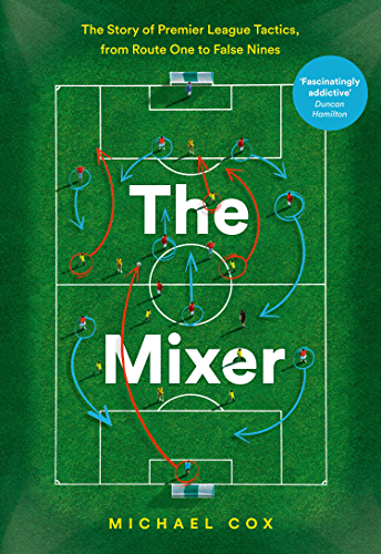 The Mixer: The Story of Premier League Tactics; from Route One to False Nines