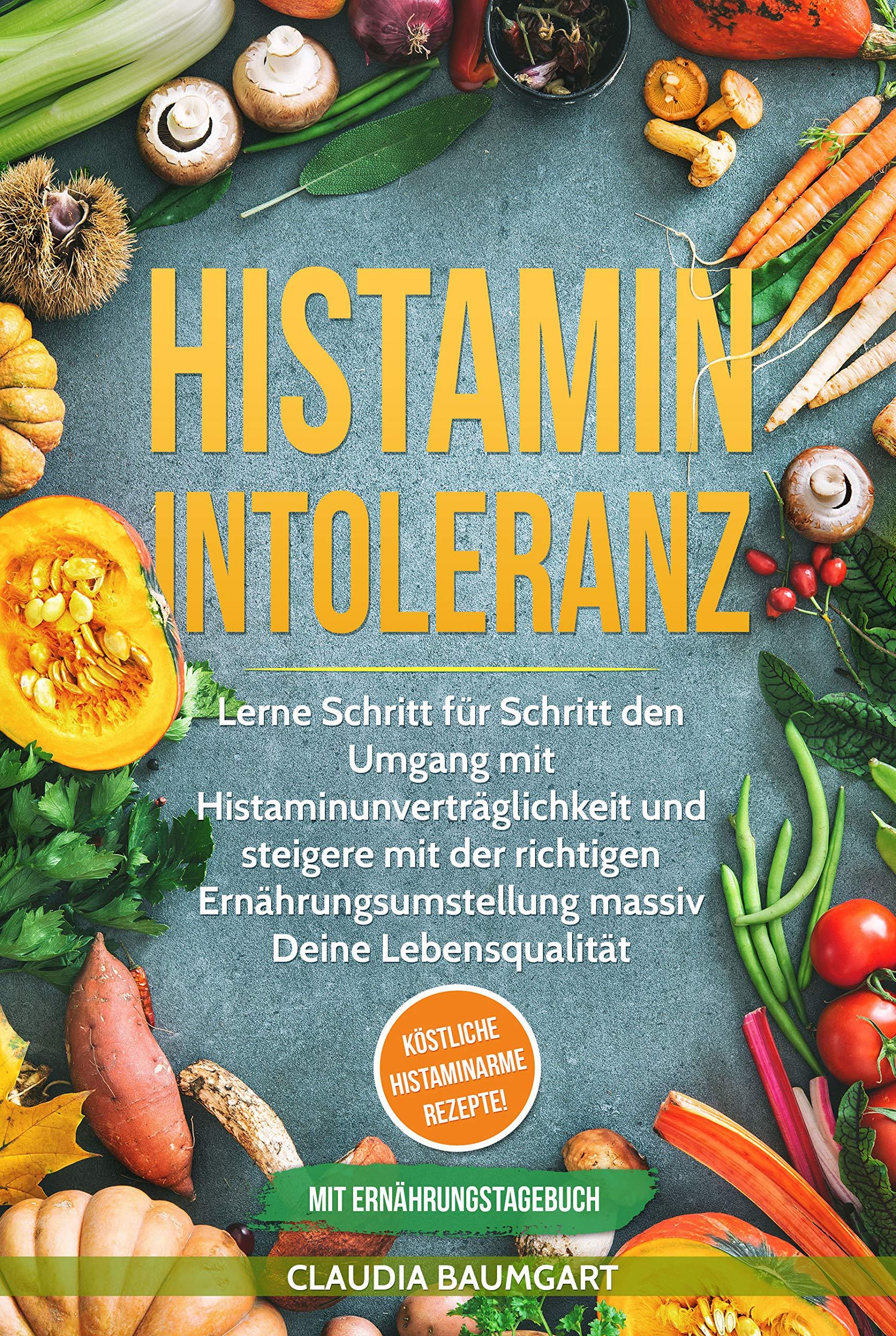 Histaminintoleranz  Lerne Schritt Für Schritt Den Umgang Mit Histaminunverträglichkeit Und Steigere Mit Der Richtigen Ernährungsumstellung Massiv Deine ...   Köstliche Histaminarme Rezepte