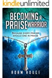 Becoming a Praise Warrior Because Every Prayer Should End In Praise