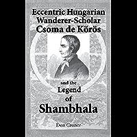 Eccentric Hungarian Wanderer–Scholar Csoma de Körös and the Legend of Shambhala (English Edition)