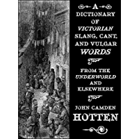 A Dictionary of Victorian Slang, Cant, and Vulgar Words: From the Underworld and Elsewhere