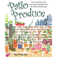 Patio Produce: How to Cultivate a Lot of Home-grown Vegetables from the Smallest Possible Space (English Edition)