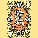 The Progress City Primer: Stories, Secrets, and