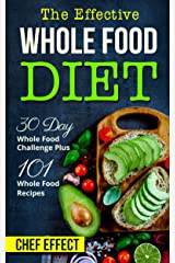 The Effective Whole Food Diet: 30 Day Whole Food Challenge Plus 101 Whole Food Recipes Kindle Edition