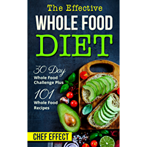 The Effective Whole Food Diet: 30 Day Whole Food Challenge Plus 101 Whole Food Recipes