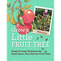 Grow a Little Fruit Tree: Simple Pruning Techniques for Small-Space, Easy-Harvest Fruit Trees (English Edition)