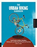 The Urban Biking Handbook: Build, Rebuild, Tinker, Retool, Recycle, and Repair Your Bicycle for City Living