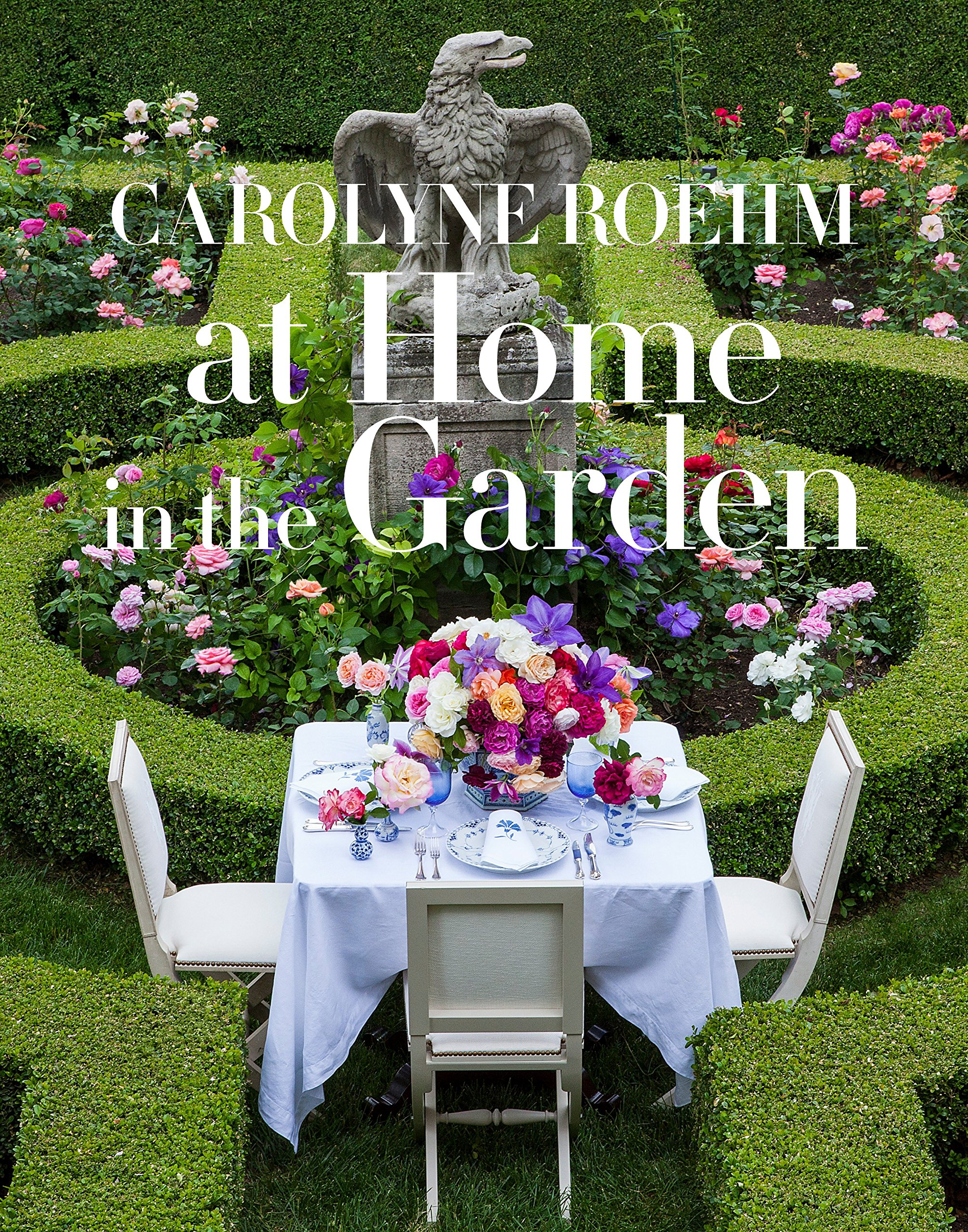 At Home in the Garden: Carolyne Roehm: 9781101903575: Amazon.com: Books