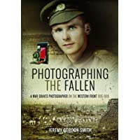 Photographing the Fallen: A War Graves Photographer on the Western Front 1915 1919