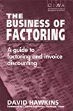 The Business of Factoring: A Manager's Guide to Factoring and Invoice Discounting