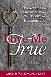 Love Me True: Overcoming the Surprising Ways We Deceive Ourselves in Relationships