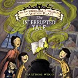 The Interrupted Tale: The Incorrigible Children of Ashton Place, Book 4