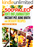 Paleo Anti Inflammatory: 500 Paleo Anti Inflammatory Instant Pot, Bone Broth and Dessert Recipes: Paleo Diet for Beginners, Paleo Cookbook, Breakfast, Lunch, Snack, Crock Pot, Healthy, Slow Cooker