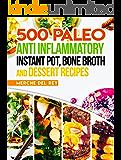 Paleo Anti Inflammatory: 500 Paleo Anti Inflammatory Instant Pot, Bone Broth and Dessert Recipes: Paleo Diet for Beginners, Paleo Cookbook, Breakfast, Lunch, Snack, Crock Pot, Healthy, Slow Cooker