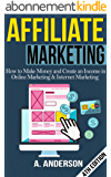 Affiliate Marketing: How To Make Money And Create an Income in: Online Marketing & Internet Marketing (Blog Promotion, Niche, Passive, Affiliate Business, ... For Beginners, Affiliates) (English Edition)