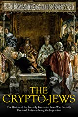 The Crypto-Jews: The History of the Forcibly Converted Jews Who Secretly Practiced Judaism during the Inquisition Kindle Edition