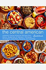 The Central American Cookbook: Authentic Central American Recipes from Belize, Guatemala, El Salvador, Honduras, Nicaragua, Costa Rica, Panama, and Colombia Kindle Edition