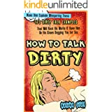 How to Talk Dirty: Make Him Explode Whispering These 173 Dirty Talk Examples that Will Rock His World & Have Him on His Knees
