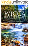 Wicca Living a Magical Life: A Guide to Initiation, Self-Dedication and Navigating Your Journey in the Craft