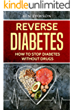 Reverse Diabetes: How To Stop Diabetes Without Drugs (Diabetes, Diabetes Cure, Reverse Diabetes, Diabetes Solution, Diabetes Cookbook, Diabetes Diet, Diabetes Nutrition)