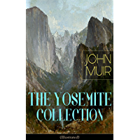 THE YOSEMITE COLLECTION of John Muir (Illustrated): The Yosemite, Our National Parks, Features of the Proposed Yosemite National Park, A Rival of the Yosemite, ... Yosemite in Winter & Yosemite in Spring