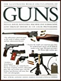 The Illustrated World Encyclopedia of Guns: Pistols, Rifles, Revolvers, Machine and Submachine Guns Through History in 1200 Colour Photographs