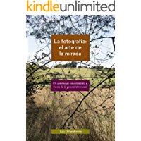 La fotografía: el arte de la mirada: Un camino de conocimiento a través de la percepción visual (Spanish Edition) book cover