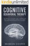 Cognitive Behavioral Therapy: The Complete Psychologist's Guide to Rewiring Your Brain - Overcome Anxiety, Depression and Phobias using Highly Effective ... MANAGEMENT, SOCIAL ANXIETY, ANXIETY RELIEF)