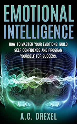Emotional Intelligence: How to Master your Emotions; Build Self-Confidence and Program Yourself for Success (Emotions; IQ; Success; Skills; Tricks;)
