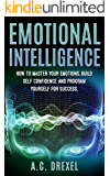 Emotional Intelligence: How to Master your Emotions, Build Self-Confidence and Program Yourself for Success (Emotions, IQ, Success, Skills, Tricks,)