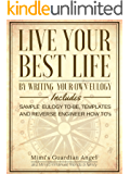 Live Your Best Life by Writing your own Eulogy: Includes Sample Eulogy to-be, Templates, and Reverse Engineer How To's
