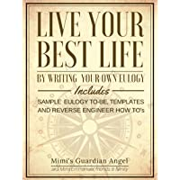 Live Your Best Life by Writing your own Eulogy: Includes Sample Eulogy to-be, Templates...