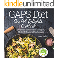GAPS Diet One Pot Delights Cookbook: Delicious Slow Cooker, Stockpot, Skillet & Roasting Pan Recipes (Gaps Diet - Heal…