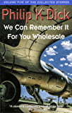 We Can Remember It For You Wholesale: Volume Five Of The Collected Stories (English Edition)