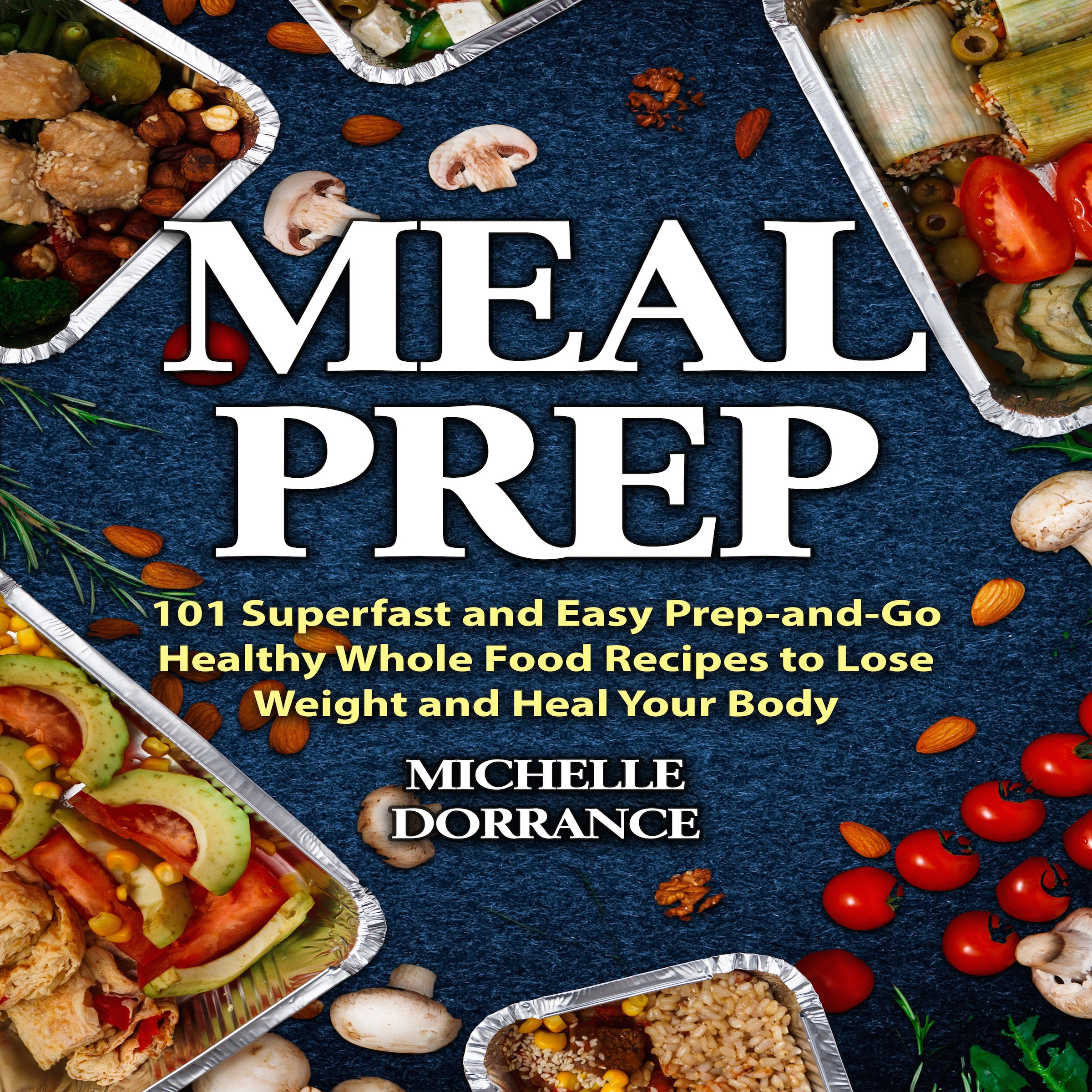 Meal Prep: 101 Superfast and Easy Prep-and-Go Healthy Whole Food Recipes to Lose Weight and Heal Your Body