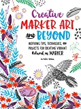 Creative Marker Art and Beyond: Inspiring tips, techniques, and projects for creating vibrant artwork in marker (Creative...and Beyond)