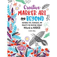 Creative Marker Art & Beyond: Inspiring tips, techniques, and projects for creating colorful artwork in marker