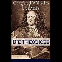 Die Theodicee: Abhandlungen über die Theodizee von der Güte Gottes, der Freiheit des Menschen und dem Ursprung des Bösen (German Edition)